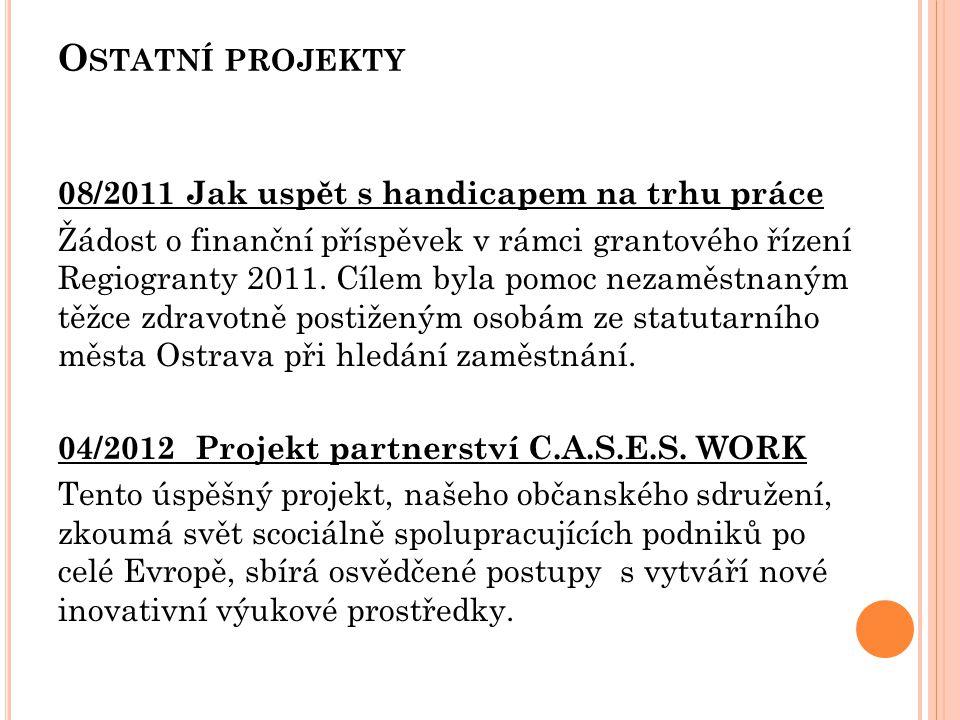 O STATNÍ PROJEKTY 08/2011 Jak uspět s handicapem na trhu práce Žádost o finanční příspěvek v rámci grantového řízení Regiogranty 2011. Cílem byla pomo