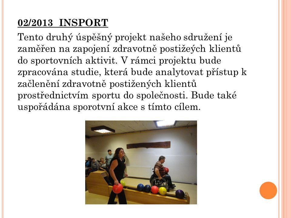 02/2013 INSPORT Tento druhý úspěšný projekt našeho sdružení je zaměřen na zapojení zdravotně postižeých klientů do sportovních aktivit. V rámci projek