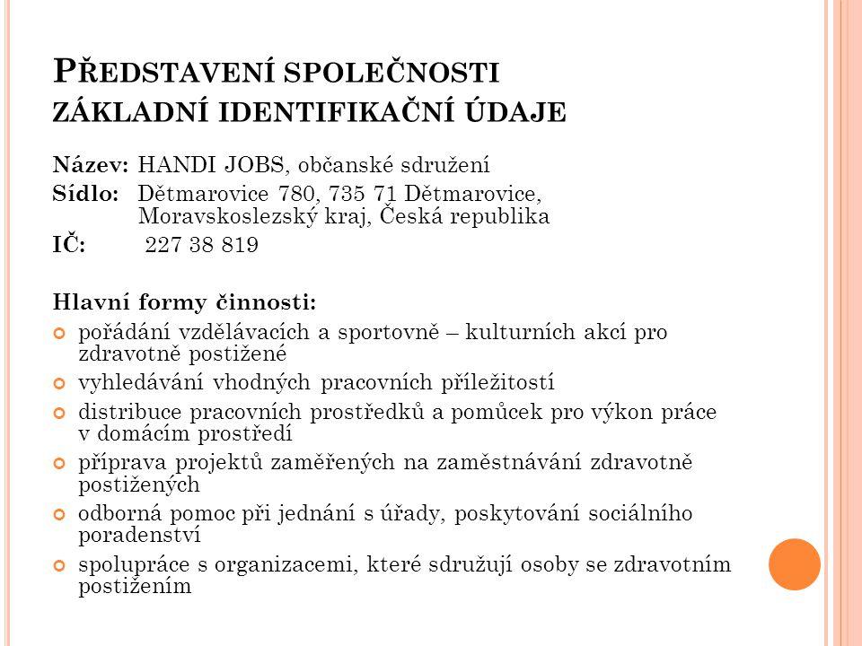 P ŘEDSTAVENÍ SPOLEČNOSTI ZÁKLADNÍ IDENTIFIKAČNÍ ÚDAJE Název: HANDI JOBS, občanské sdružení Sídlo: Dětmarovice 780, 735 71 Dětmarovice, Moravskoslezský