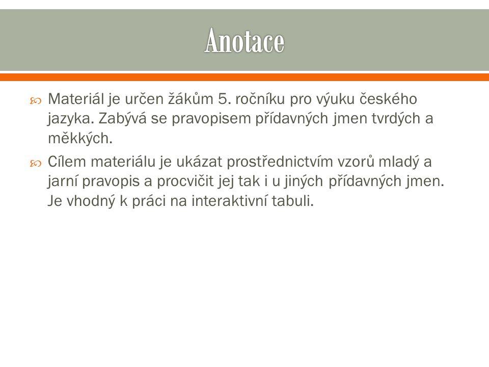  Materiál je určen žákům 5. ročníku pro výuku českého jazyka. Zabývá se pravopisem přídavných jmen tvrdých a měkkých.  Cílem materiálu je ukázat pro