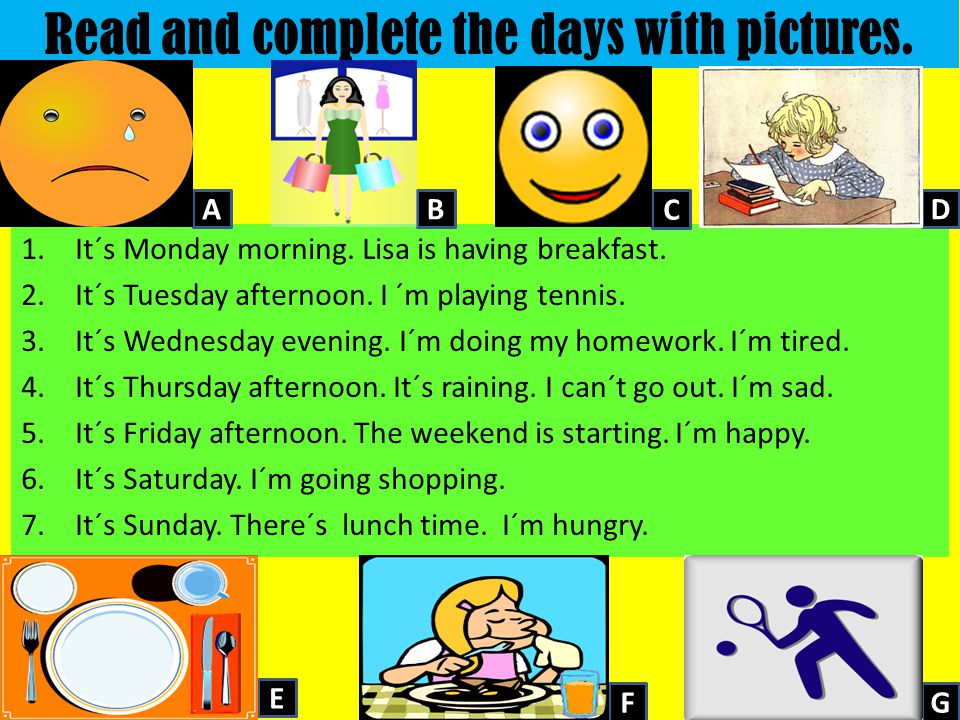 Read and complete the days with pictures. 1.It´s Monday morning. Lisa is having breakfast. 2.It´s Tuesday afternoon. I ´m playing tennis. 3.It´s Wedne