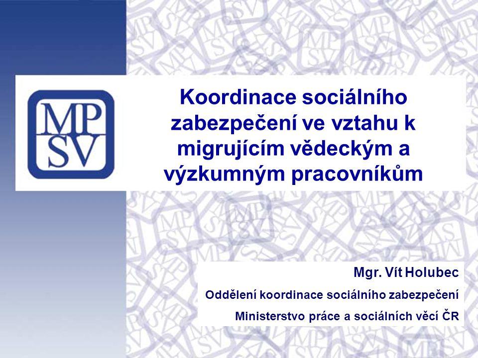 Koordinace sociálního zabezpečení ve vztahu k migrujícím vědeckým a výzkumným pracovníkům Mgr. Vít Holubec Oddělení koordinace sociálního zabezpečení