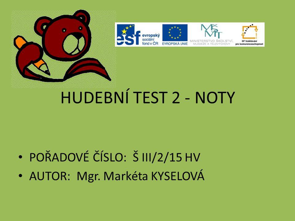 HUDEBNÍ TEST 2 - NOTY POŘADOVÉ ČÍSLO: Š III/2/15 HV AUTOR: Mgr. Markéta KYSELOVÁ