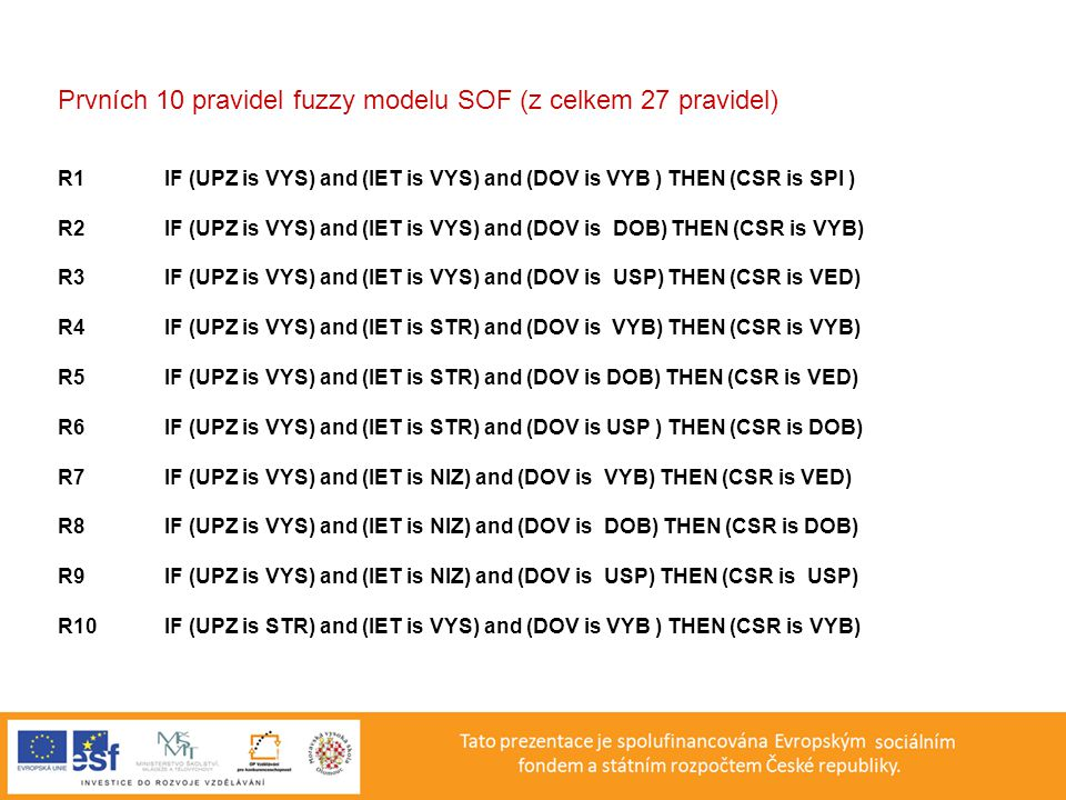 Prvních 10 pravidel fuzzy modelu SOF (z celkem 27 pravidel) R1IF (UPZ is VYS) and (IET is VYS) and (DOV is VYB ) THEN (CSR is SPI ) R2IF (UPZ is VYS) and (IET is VYS) and (DOV is DOB) THEN (CSR is VYB) R3IF (UPZ is VYS) and (IET is VYS) and (DOV is USP) THEN (CSR is VED) R4IF (UPZ is VYS) and (IET is STR) and (DOV is VYB) THEN (CSR is VYB) R5IF (UPZ is VYS) and (IET is STR) and (DOV is DOB) THEN (CSR is VED) R6IF (UPZ is VYS) and (IET is STR) and (DOV is USP ) THEN (CSR is DOB) R7IF (UPZ is VYS) and (IET is NIZ) and (DOV is VYB) THEN (CSR is VED) R8IF (UPZ is VYS) and (IET is NIZ) and (DOV is DOB) THEN (CSR is DOB) R9IF (UPZ is VYS) and (IET is NIZ) and (DOV is USP) THEN (CSR is USP) R10IF (UPZ is STR) and (IET is VYS) and (DOV is VYB ) THEN (CSR is VYB)