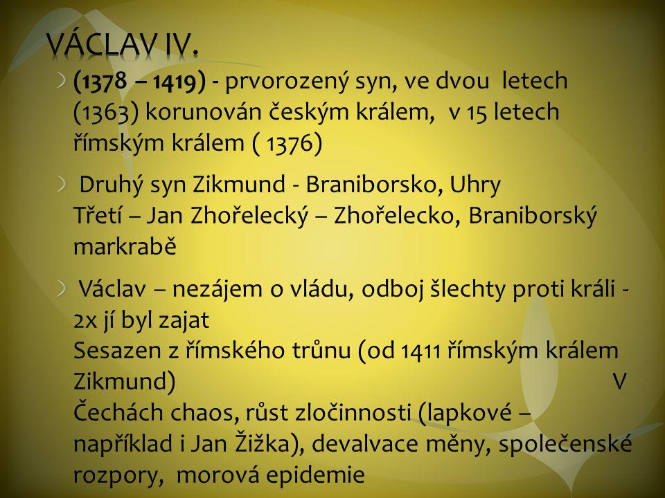 (1378 – 1419) - prvorozený syn, ve dvou letech (1363) korunován českým králem, v 15 letech římským králem ( 1376) Druhý syn Zikmund - Braniborsko, Uhry Třetí – Jan Zhořelecký – Zhořelecko, Braniborský markrabě Václav – nezájem o vládu, odboj šlechty proti králi - 2x jí byl zajat Sesazen z římského trůnu (od 1411 římským králem Zikmund) V Čechách chaos, růst zločinnosti (lapkové – například i Jan Žižka), devalvace měny, společenské rozpory, morová epidemie