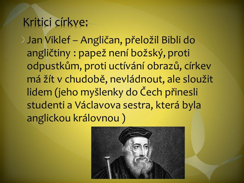 Jan Viklef – Angličan, přeložil Bibli do angličtiny : papež není božský, proti odpustkům, proti uctívání obrazů, církev má žít v chudobě, nevládnout,