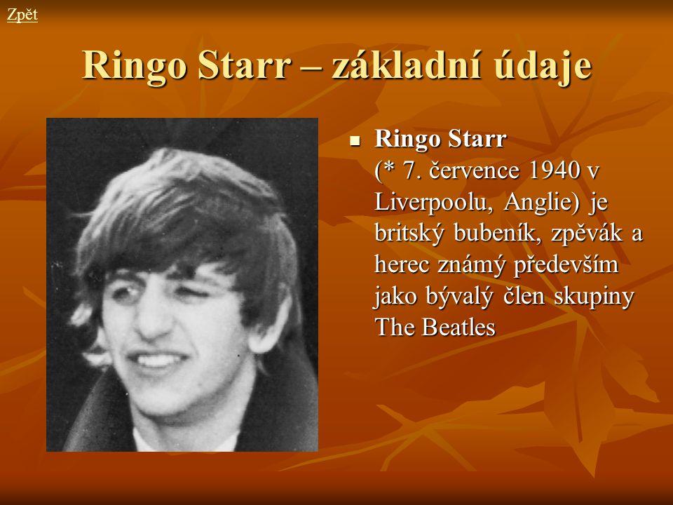 Ringo Starr – základní údaje Ringo Starr (* 7. července 1940 v Liverpoolu, Anglie) je britský bubeník, zpěvák a herec známý především jako bývalý člen