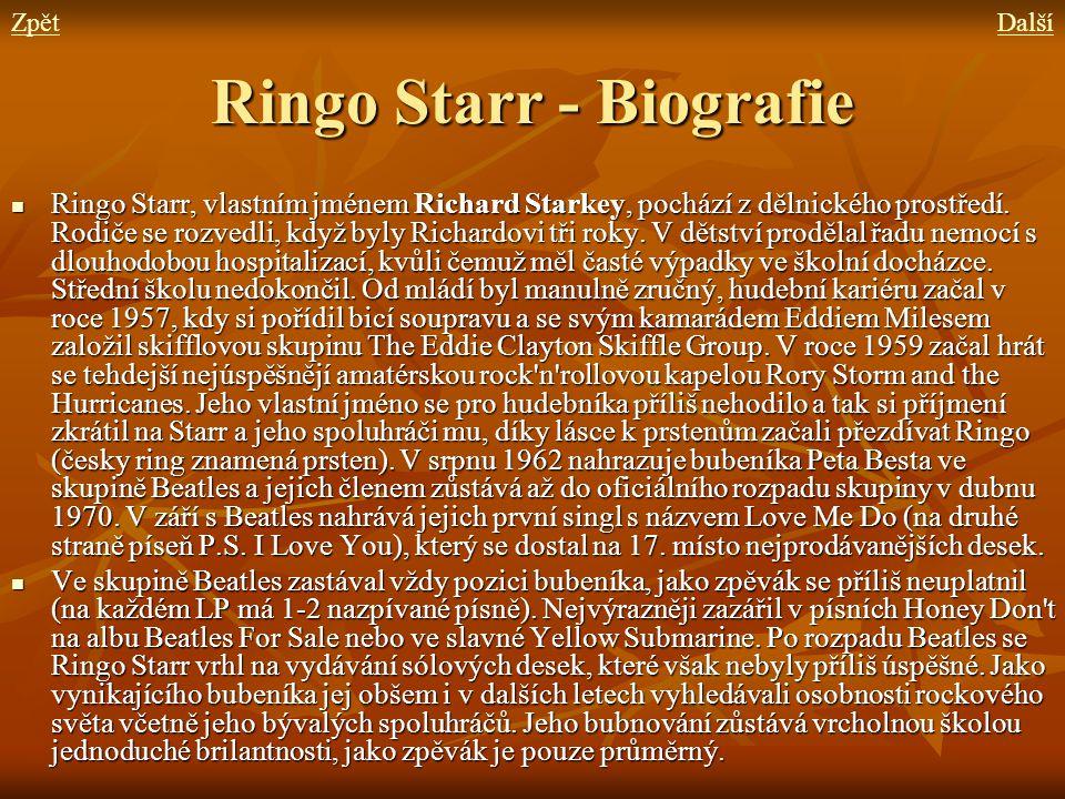 Ringo Starr - Biografie Ringo Starr, vlastním jménem Richard Starkey, pochází z dělnického prostředí. Rodiče se rozvedli, když byly Richardovi tři rok