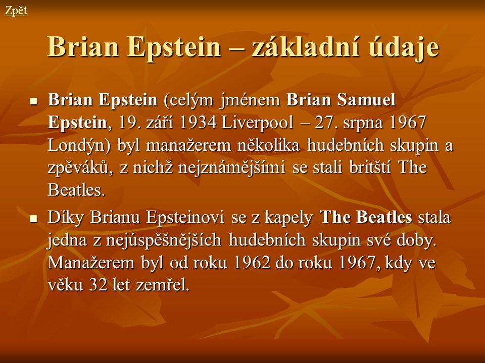 Brian Epstein – základní údaje Brian Epstein (celým jménem Brian Samuel Epstein, 19. září 1934 Liverpool – 27. srpna 1967 Londýn) byl manažerem několi