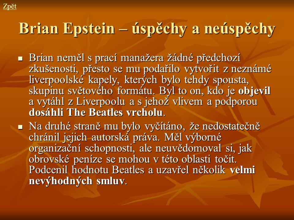 Brian Epstein – úspěchy a neúspěchy Brian neměl s prací manažera žádné předchozí zkušenosti, přesto se mu podařilo vytvořit z neznámé liverpoolské kap