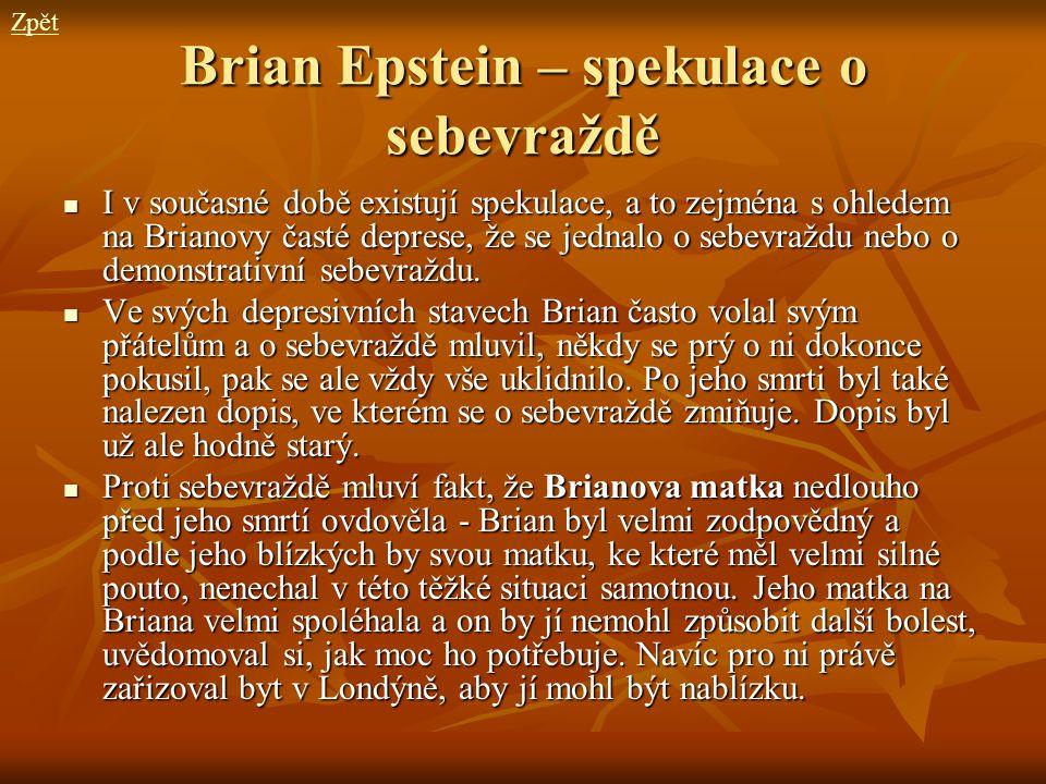 Brian Epstein – spekulace o sebevraždě I v současné době existují spekulace, a to zejména s ohledem na Brianovy časté deprese, že se jednalo o sebevra