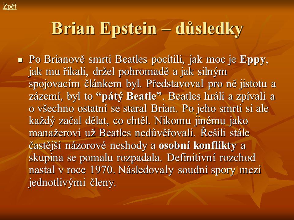 Brian Epstein – důsledky Po Brianově smrti Beatles pocítili, jak moc je Eppy, jak mu říkali, držel pohromadě a jak silným spojovacím článkem byl. Před