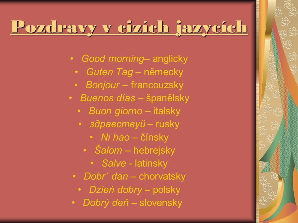 Pozdravy v cizích jazycích Good morning– anglicky Guten Tag – německy Bonjour – francouzsky Buenos días – španělsky Buon giorno – italsky здравствуй – rusky Ni hao – čínsky Šalom – hebrejsky Salve - latinsky Dobr´ dan – chorvatsky Dzień dobry – polsky Dobrý deň – slovensky