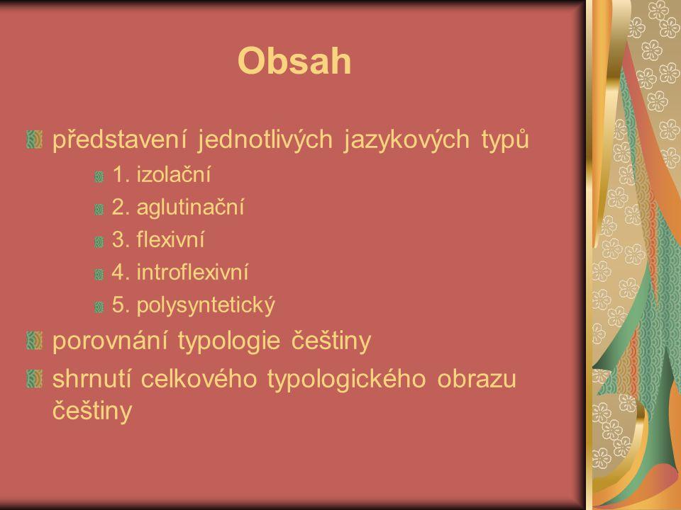 Obsah představení jednotlivých jazykových typů 1. izolační 2. aglutinační 3. flexivní 4. introflexivní 5. polysyntetický porovnání typologie češtiny s