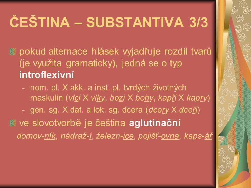 ČEŠTINA – ADJEKTIVA složená deklinace a dvojice vzorů (mladý, jarní) jsou rysy flexivní téma a pádové koncovky měkkého vzoru však mají mnoho rysů aglutinačních stupňování se děje aglutinačními afixy -ej- ší, -ší, nej-, což je ale úkaz flexivní flexivní je i tzv.