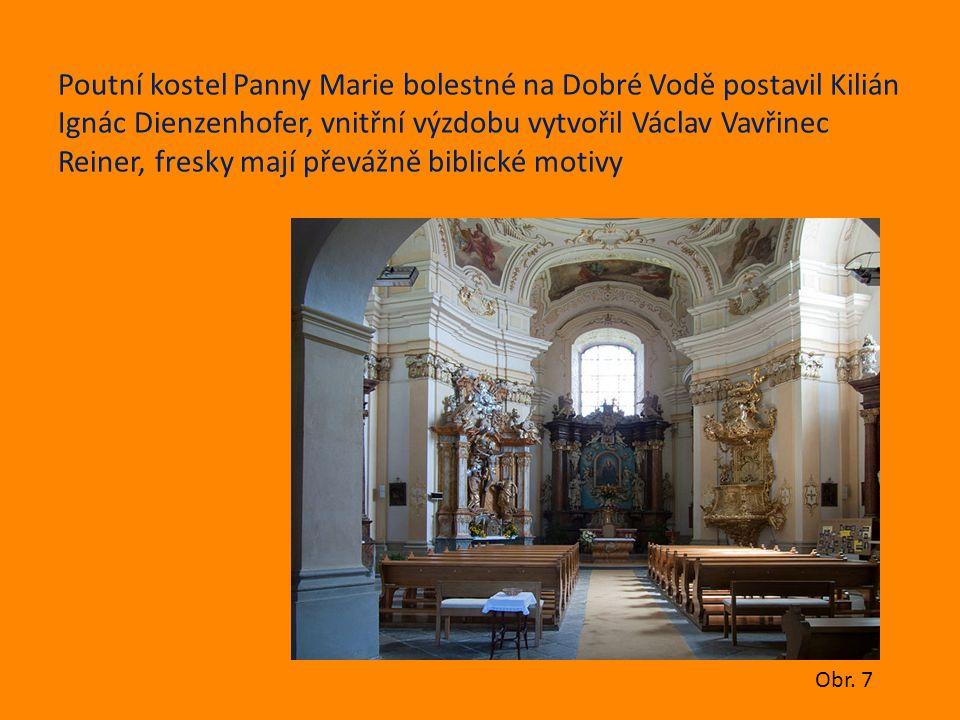 Poutní kostel Panny Marie bolestné na Dobré Vodě postavil Kilián Ignác Dienzenhofer, vnitřní výzdobu vytvořil Václav Vavřinec Reiner, fresky mají přev
