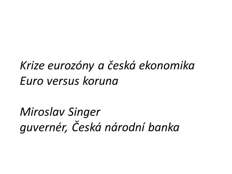 Krize eurozóny a česká ekonomika Euro versus koruna Miroslav Singer guvernér, Česká národní banka