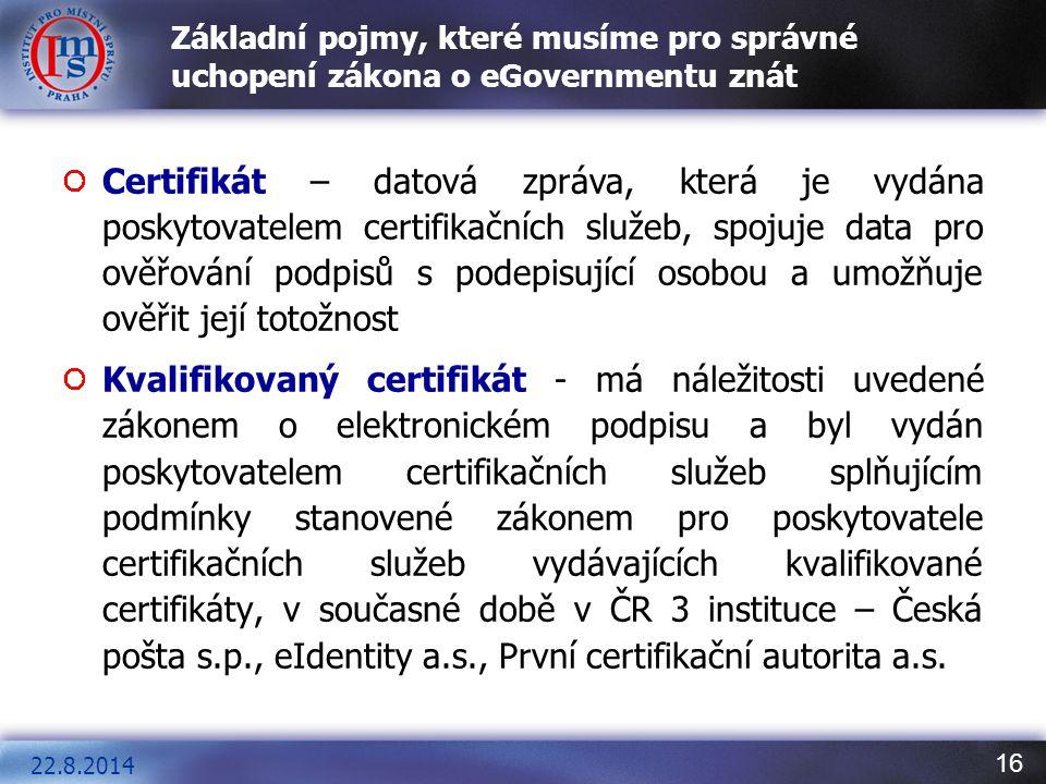 16 Základní pojmy, které musíme pro správné uchopení zákona o eGovernmentu znát Certifikát – datová zpráva, která je vydána poskytovatelem certifikačn