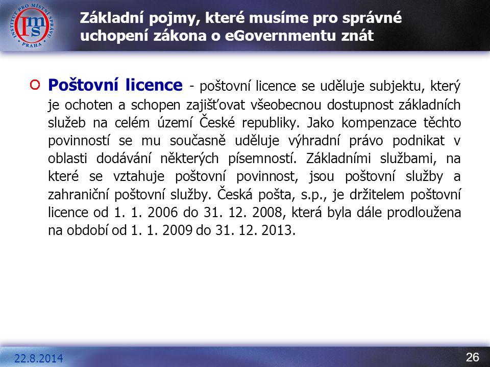 26 Základní pojmy, které musíme pro správné uchopení zákona o eGovernmentu znát Poštovní licence - poštovní licence se uděluje subjektu, který je ocho