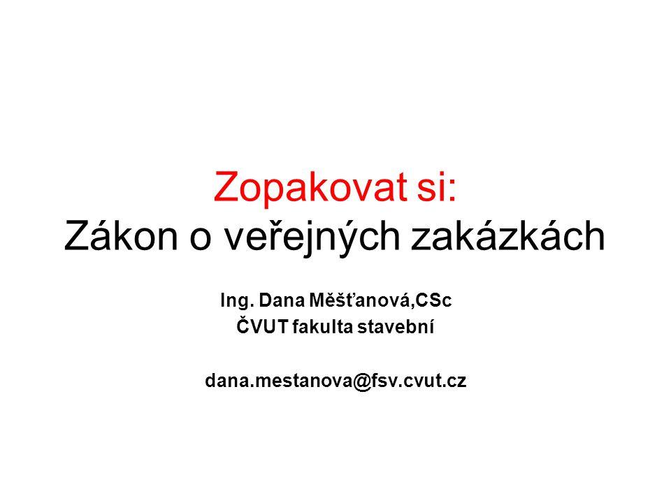 Zopakovat si: Zákon o veřejných zakázkách Ing. Dana Měšťanová,CSc ČVUT fakulta stavební dana.mestanova@fsv.cvut.cz