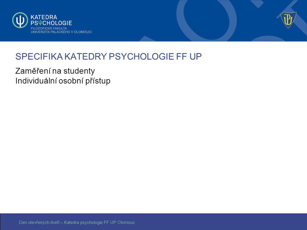Den otevřených dveří – Katedra psychologie FF UP Olomouc SPECIFIKA KATEDRY PSYCHOLOGIE FF UP Zaměření na studenty Individuální osobní přístup