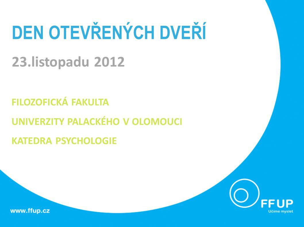 DEN OTEVŘENÝCH DVEŘÍ 23.listopadu 2012 FILOZOFICKÁ FAKULTA UNIVERZITY PALACKÉHO V OLOMOUCI KATEDRA PSYCHOLOGIE