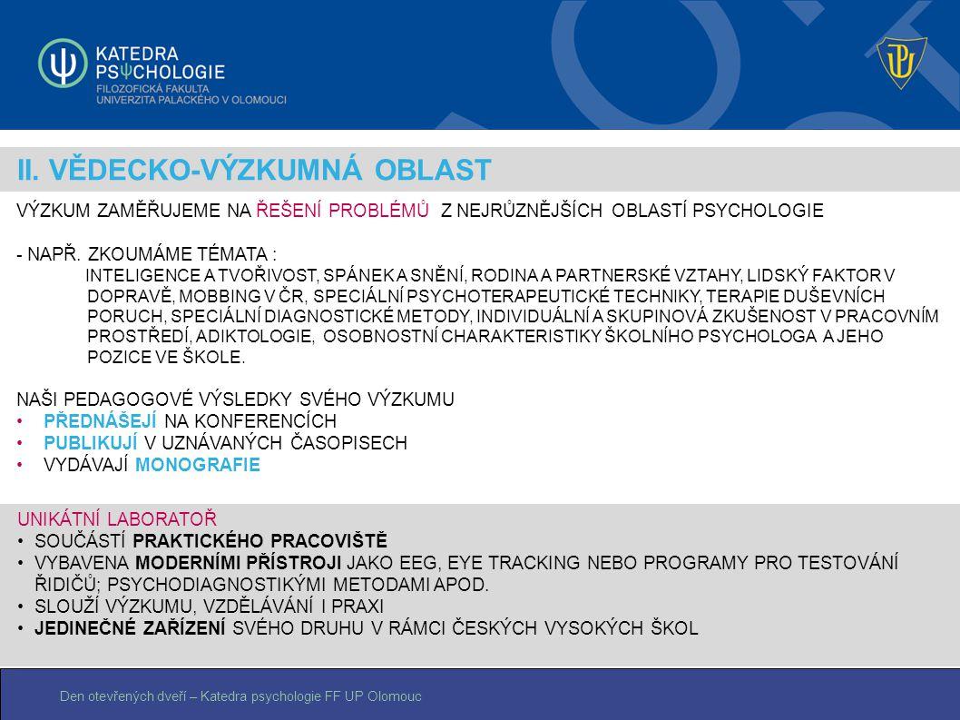 Den otevřených dveří – Katedra psychologie FF UP Olomouc II. VĚDECKO-VÝZKUMNÁ OBLAST VÝZKUM ZAMĚŘUJEME NA ŘEŠENÍ PROBLÉMŮ Z NEJRŮZNĚJŠÍCH OBLASTÍ PSYC