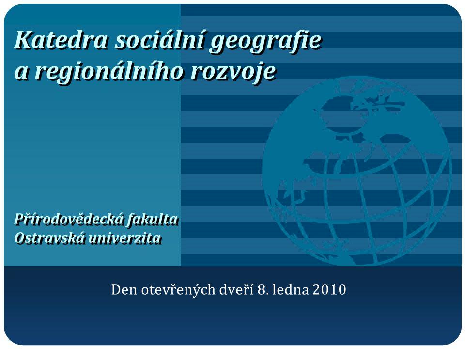 Katedra sociální geografie a regionálního rozvoje Přírodovědecká fakulta Ostravská univerzita Den otevřených dveří 8. ledna 2010