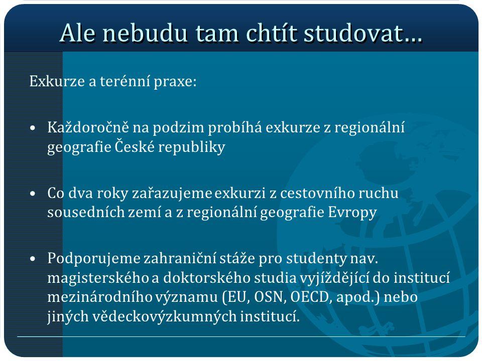 Ale nebudu tam chtít studovat… Exkurze a terénní praxe: Každoročně na podzim probíhá exkurze z regionální geografie České republiky Co dva roky zařazu