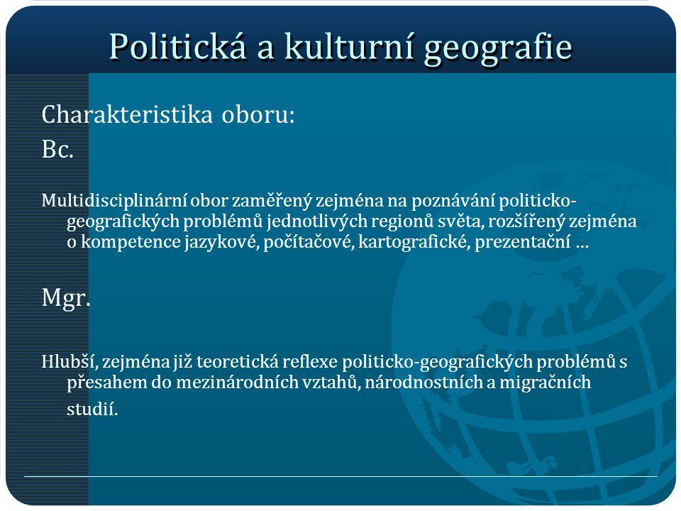 Politická a kulturní geografie Charakteristika oboru: Bc. Multidisciplinární obor zaměřený zejména na poznávání politicko- geografických problémů jedn
