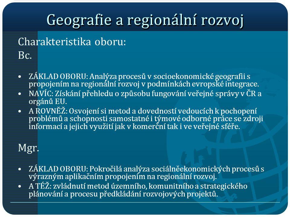 Geografie a regionální rozvoj Charakteristika oboru: Bc. ZÁKLAD OBORU: Analýza procesů v socioekonomické geografii s propojením na regionální rozvoj v