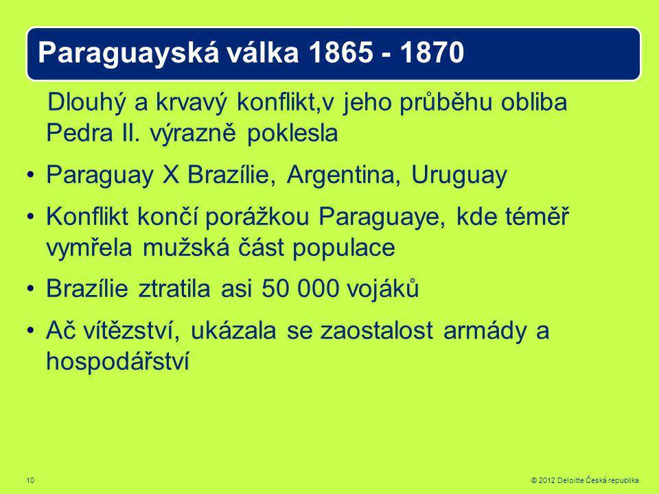 10 © 2012 Deloitte Česká republika Paraguayská válka 1865 - 1870 Dlouhý a krvavý konflikt,v jeho průběhu obliba Pedra II.