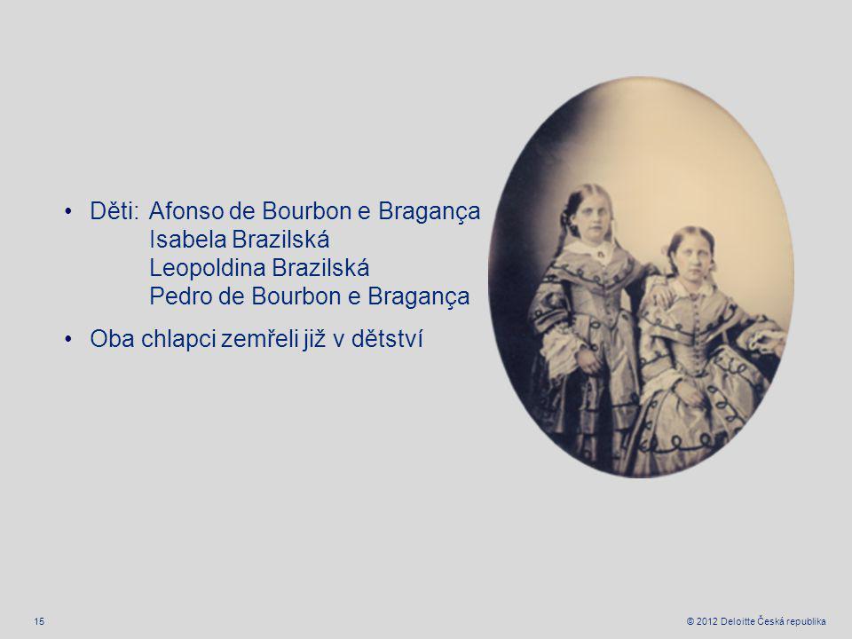 15 © 2012 Deloitte Česká republika Děti: Afonso de Bourbon e Bragança Isabela Brazilská Leopoldina Brazilská Pedro de Bourbon e Bragança Oba chlapci zemřeli již v dětství