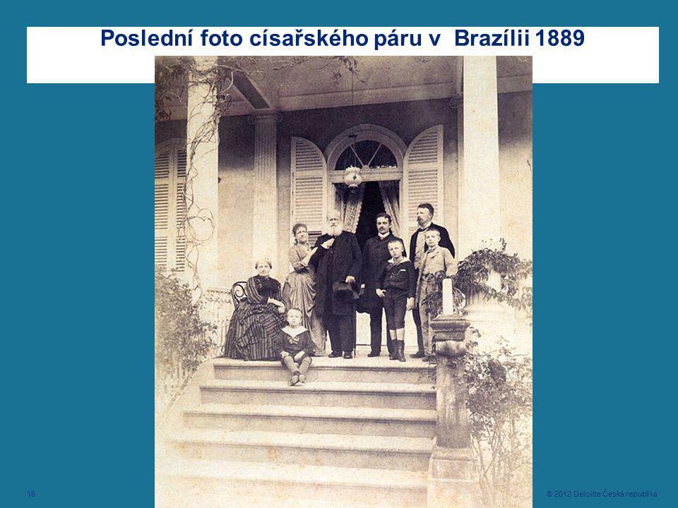 16 © 2012 Deloitte Česká republika Poslední foto císařského páru v Brazílii 1889