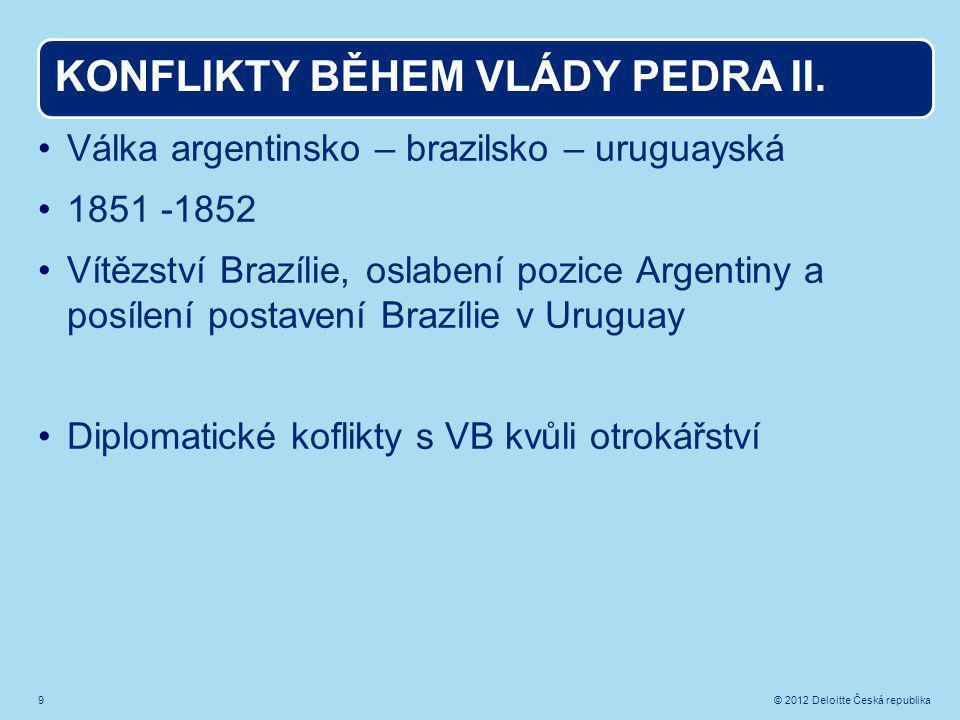 9 © 2012 Deloitte Česká republika KONFLIKTY BĚHEM VLÁDY PEDRA II.