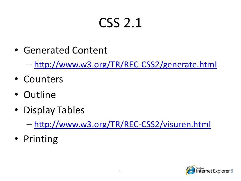 CSS 2.1 Generated Content – http://www.w3.org/TR/REC-CSS2/generate.html http://www.w3.org/TR/REC-CSS2/generate.html Counters Outline Display Tables –