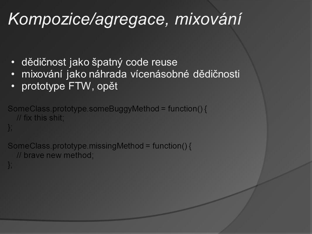 Kompozice/agregace, mixování dědičnost jako špatný code reuse mixování jako náhrada vícenásobné dědičnosti prototype FTW, opět SomeClass.prototype.someBuggyMethod = function() { // fix this shit; }; SomeClass.prototype.missingMethod = function() { // brave new method; };