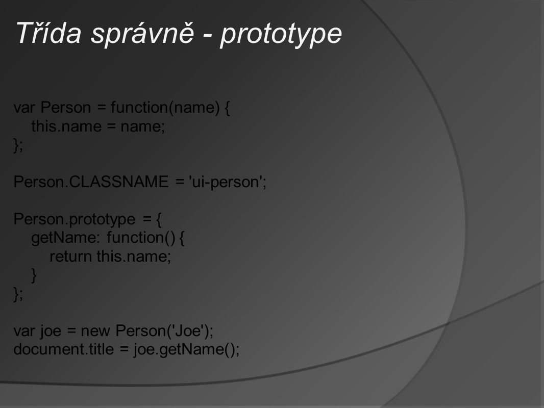 Třída správně - prototype var Person = function(name) { this.name = name; }; Person.CLASSNAME = ui-person ; Person.prototype = { getName: function() { return this.name; } }; var joe = new Person( Joe ); document.title = joe.getName();