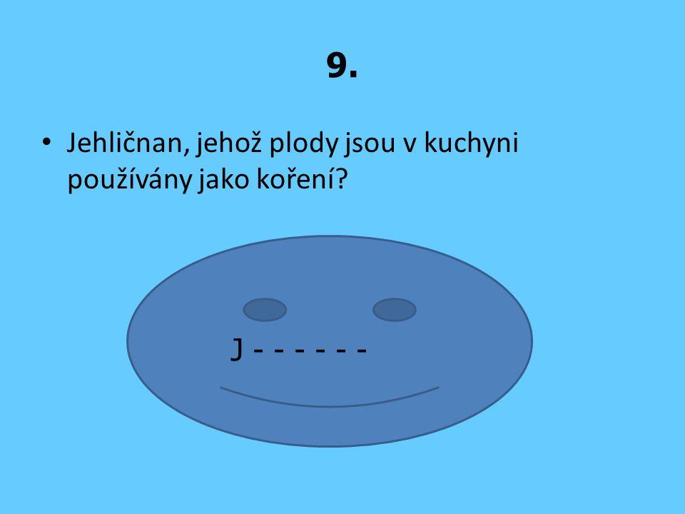 9. Jehličnan, jehož plody jsou v kuchyni používány jako koření? J - - - - - -