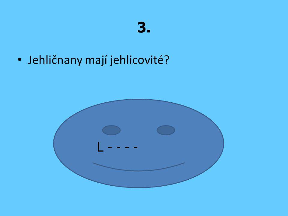 3. Jehličnany mají jehlicovité? L - - - -