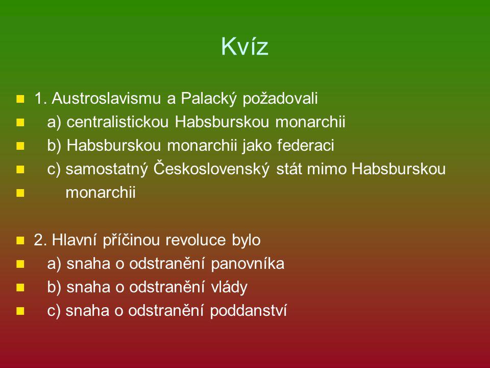 Kvíz 1. Austroslavismu a Palacký požadovali a) centralistickou Habsburskou monarchii b) Habsburskou monarchii jako federaci c) samostatný Českoslovens