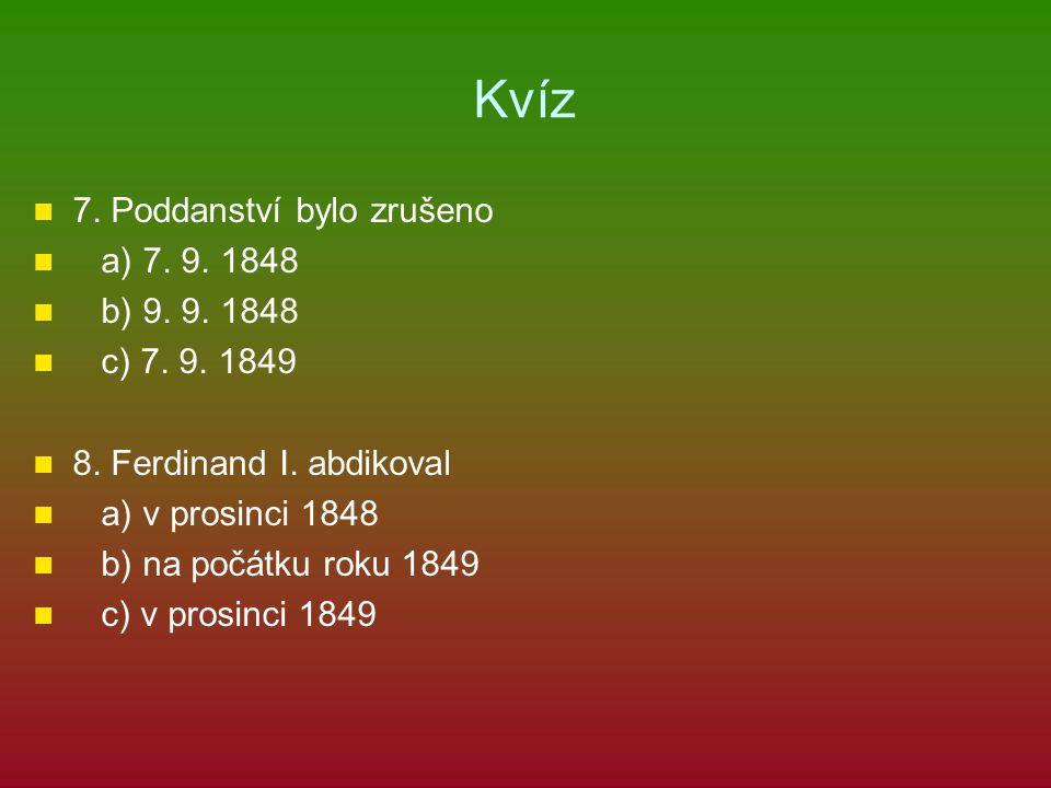 Kvíz 7. Poddanství bylo zrušeno a) 7. 9. 1848 b) 9. 9. 1848 c) 7. 9. 1849 8. Ferdinand I. abdikoval a) v prosinci 1848 b) na počátku roku 1849 c) v pr