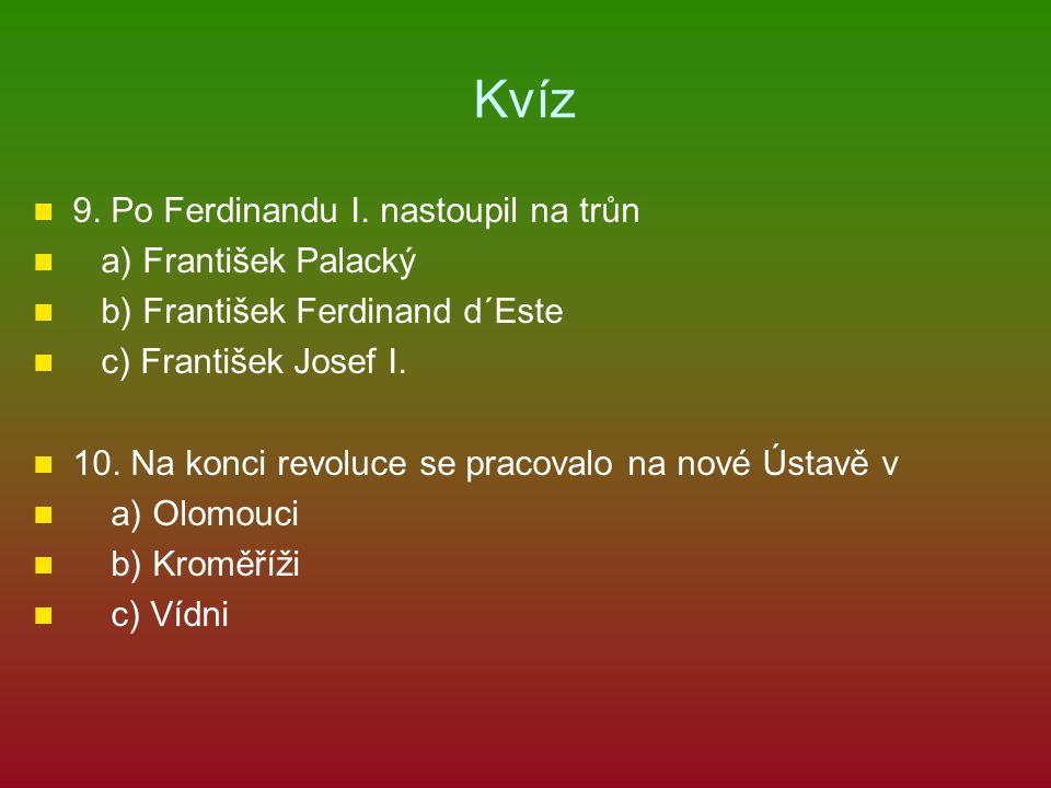 Kvíz 9. Po Ferdinandu I. nastoupil na trůn a) František Palacký b) František Ferdinand d´Este c) František Josef I. 10. Na konci revoluce se pracovalo