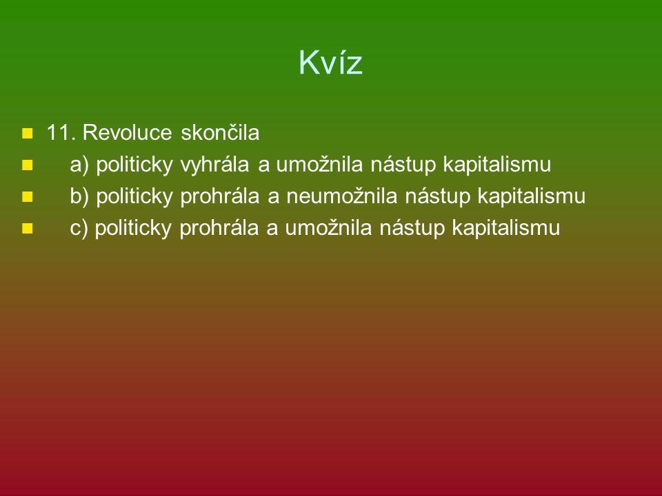 Kvíz 11. Revoluce skončila a) politicky vyhrála a umožnila nástup kapitalismu b) politicky prohrála a neumožnila nástup kapitalismu c) politicky prohr