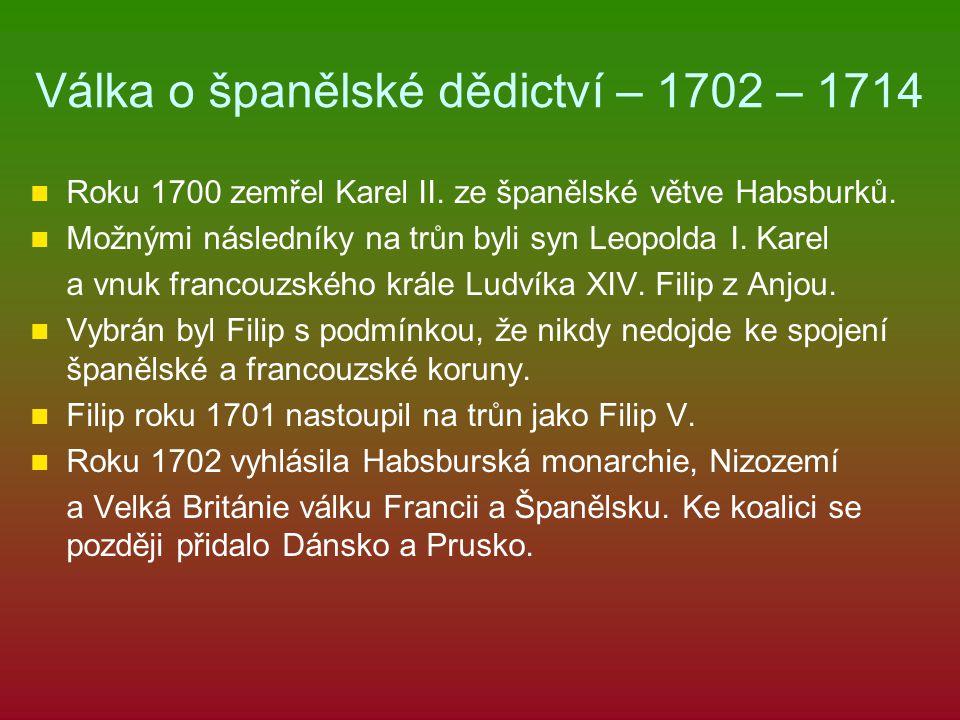 Válka o španělské dědictví – 1702 – 1714 Roku 1700 zemřel Karel II. ze španělské větve Habsburků. Možnými následníky na trůn byli syn Leopolda I. Kare