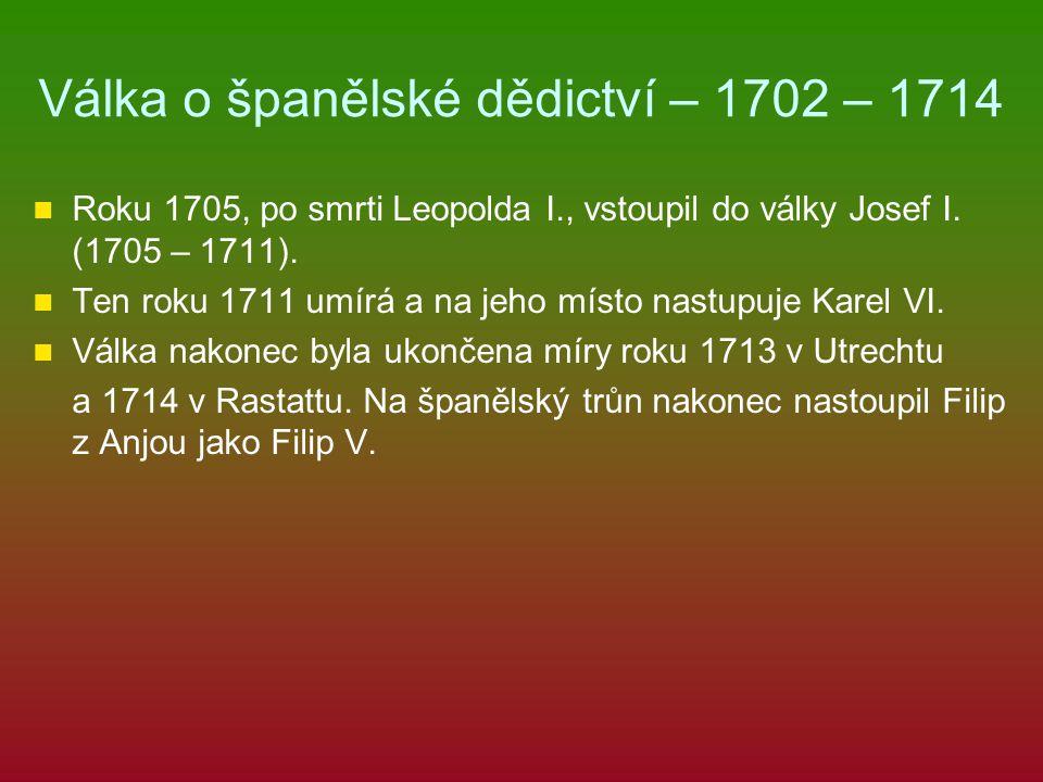 Válka o španělské dědictví – 1702 – 1714 Roku 1705, po smrti Leopolda I., vstoupil do války Josef I. (1705 – 1711). Ten roku 1711 umírá a na jeho míst
