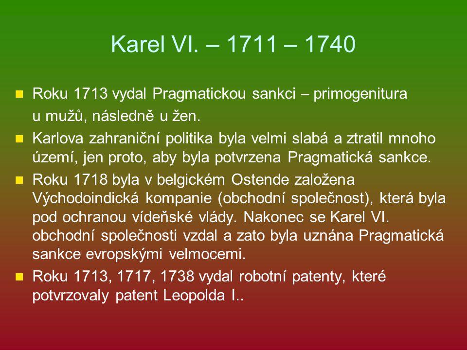 Karel VI. – 1711 – 1740 Roku 1713 vydal Pragmatickou sankci – primogenitura u mužů, následně u žen. Karlova zahraniční politika byla velmi slabá a ztr