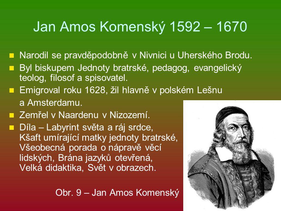 Jan Amos Komenský 1592 – 1670 Narodil se pravděpodobně v Nivnici u Uherského Brodu. Byl biskupem Jednoty bratrské, pedagog, evangelický teolog, filoso