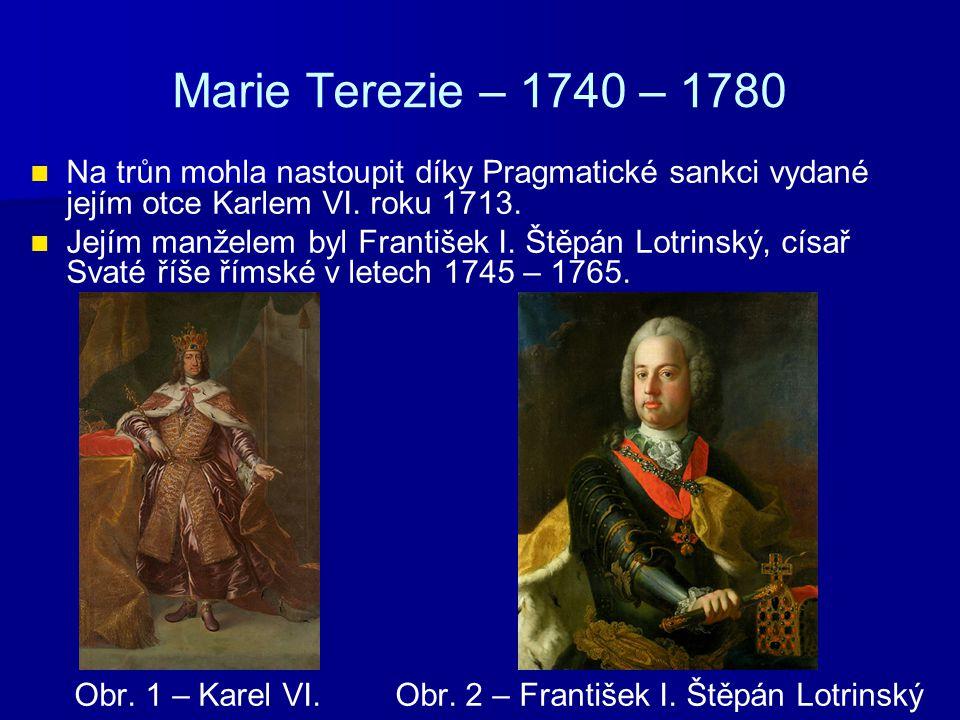 Marie Terezie – 1740 – 1780 Na trůn mohla nastoupit díky Pragmatické sankci vydané jejím otce Karlem VI. roku 1713. Jejím manželem byl František I. Št