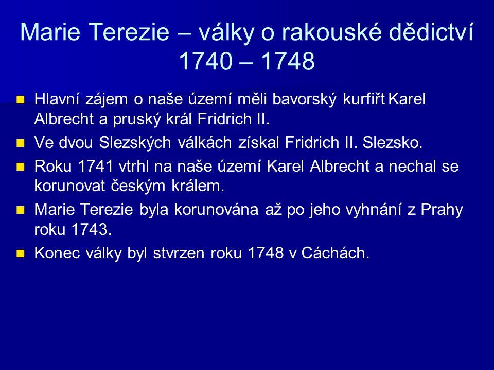 Marie Terezie – války o rakouské dědictví 1740 – 1748 Hlavní zájem o naše území měli bavorský kurfiřt Karel Albrecht a pruský král Fridrich II. Ve dvo